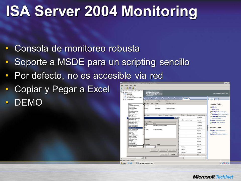 ISA Server 2004 Monitoring Consola de monitoreo robustaConsola de monitoreo robusta Soporte a MSDE para un scripting sencilloSoporte a MSDE para un scripting sencillo Por defecto, no es accesible vía redPor defecto, no es accesible vía red Copiar y Pegar a ExcelCopiar y Pegar a Excel DEMODEMO