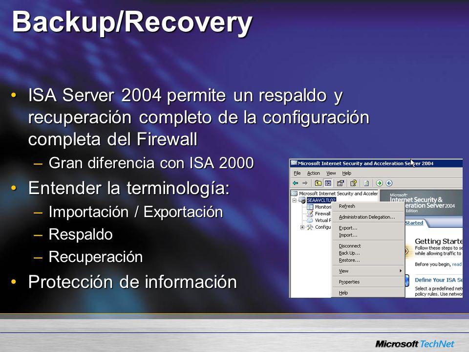 Backup/Recovery ISA Server 2004 permite un respaldo y recuperación completo de la configuración completa del FirewallISA Server 2004 permite un respaldo y recuperación completo de la configuración completa del Firewall –Gran diferencia con ISA 2000 Entender la terminología:Entender la terminología: –Importación / Exportación –Respaldo –Recuperación Protección de informaciónProtección de información