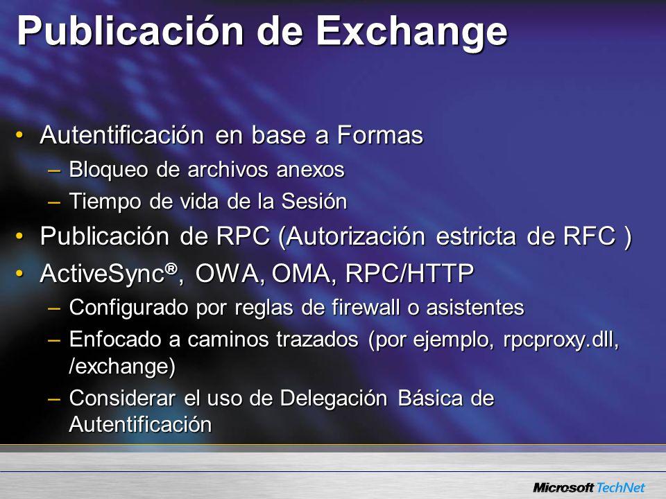Publicación de Exchange Autentificación en base a FormasAutentificación en base a Formas –Bloqueo de archivos anexos –Tiempo de vida de la Sesión Publicación de RPC (Autorización estricta de RFC )Publicación de RPC (Autorización estricta de RFC ) ActiveSync ®, OWA, OMA, RPC/HTTPActiveSync ®, OWA, OMA, RPC/HTTP –Configurado por reglas de firewall o asistentes –Enfocado a caminos trazados (por ejemplo, rpcproxy.dll, /exchange) –Considerar el uso de Delegación Básica de Autentificación