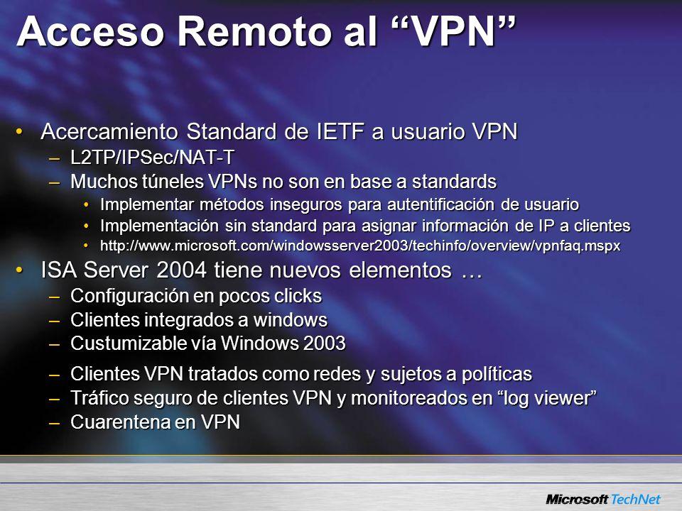 Acceso Remoto al VPN Acercamiento Standard de IETF a usuario VPNAcercamiento Standard de IETF a usuario VPN –L2TP/IPSec/NAT-T –Muchos túneles VPNs no son en base a standards Implementar métodos inseguros para autentificación de usuarioImplementar métodos inseguros para autentificación de usuario Implementación sin standard para asignar información de IP a clientesImplementación sin standard para asignar información de IP a clientes http://www.microsoft.com/windowsserver2003/techinfo/overview/vpnfaq.mspxhttp://www.microsoft.com/windowsserver2003/techinfo/overview/vpnfaq.mspx ISA Server 2004 tiene nuevos elementos …ISA Server 2004 tiene nuevos elementos … –Configuración en pocos clicks –Clientes integrados a windows –Custumizable vía Windows 2003 –Clientes VPN tratados como redes y sujetos a políticas –Tráfico seguro de clientes VPN y monitoreados en log viewer –Cuarentena en VPN