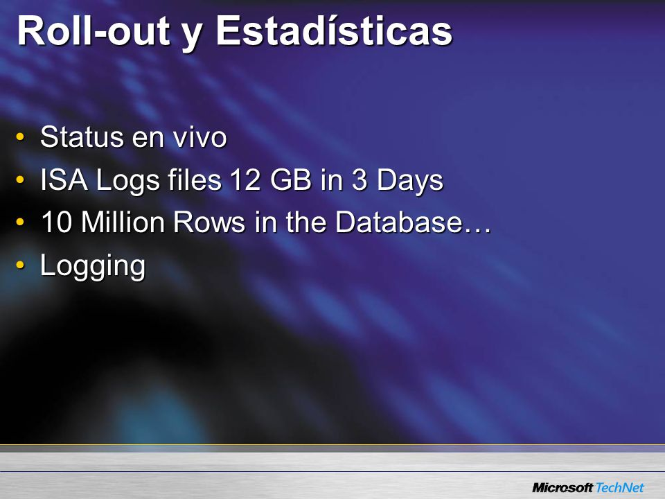 Roll-out y Estadísticas Status en vivoStatus en vivo ISA Logs files 12 GB in 3 DaysISA Logs files 12 GB in 3 Days 10 Million Rows in the Database…10 M