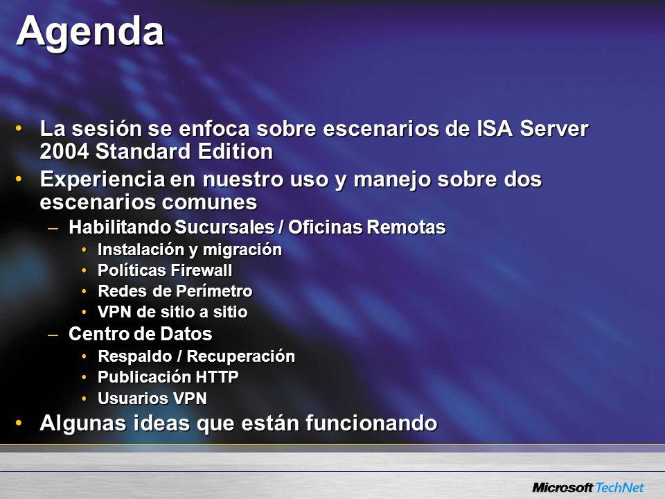 Agenda La sesión se enfoca sobre escenarios de ISA Server 2004 Standard EditionLa sesión se enfoca sobre escenarios de ISA Server 2004 Standard Edition Experiencia en nuestro uso y manejo sobre dos escenarios comunesExperiencia en nuestro uso y manejo sobre dos escenarios comunes –Habilitando Sucursales / Oficinas Remotas Instalación y migraciónInstalación y migración Políticas FirewallPolíticas Firewall Redes de PerímetroRedes de Perímetro VPN de sitio a sitioVPN de sitio a sitio –Centro de Datos Respaldo / RecuperaciónRespaldo / Recuperación Publicación HTTPPublicación HTTP Usuarios VPNUsuarios VPN Algunas ideas que están funcionandoAlgunas ideas que están funcionando