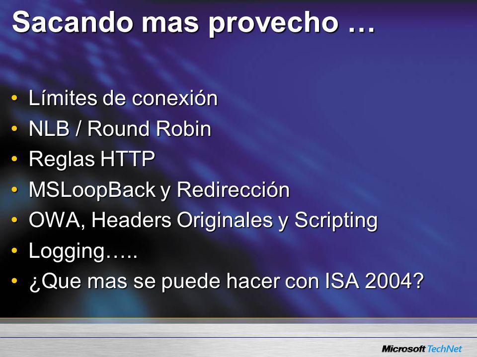 Sacando mas provecho … Límites de conexiónLímites de conexión NLB / Round RobinNLB / Round Robin Reglas HTTPReglas HTTP MSLoopBack y RedirecciónMSLoopBack y Redirección OWA, Headers Originales y ScriptingOWA, Headers Originales y Scripting Logging…..Logging…..
