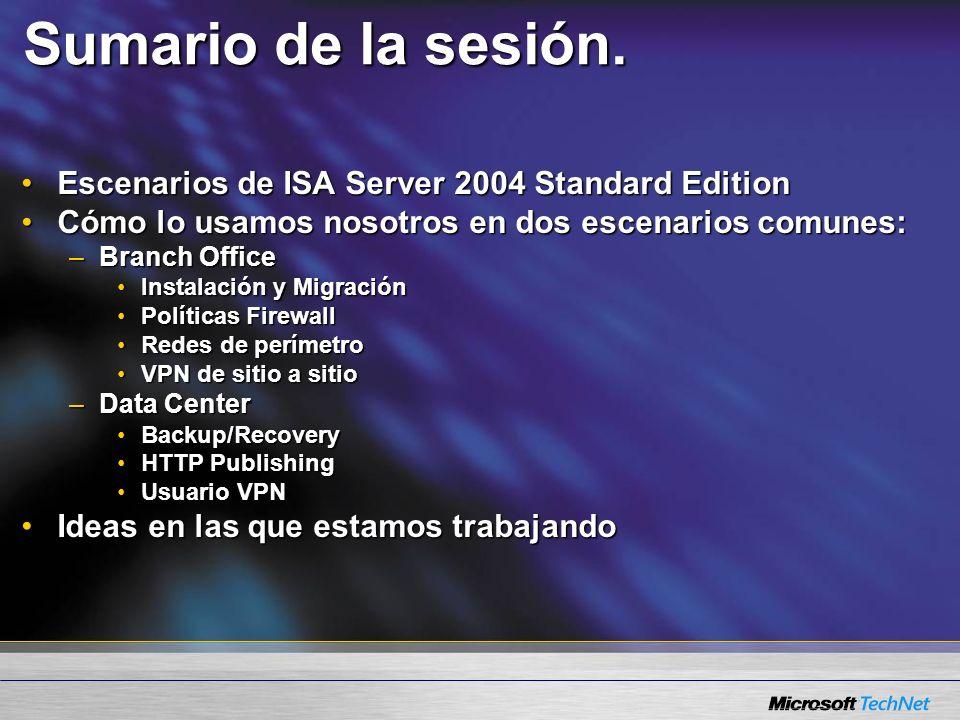 Sumario de la sesión. Escenarios de ISA Server 2004 Standard EditionEscenarios de ISA Server 2004 Standard Edition Cómo lo usamos nosotros en dos esce