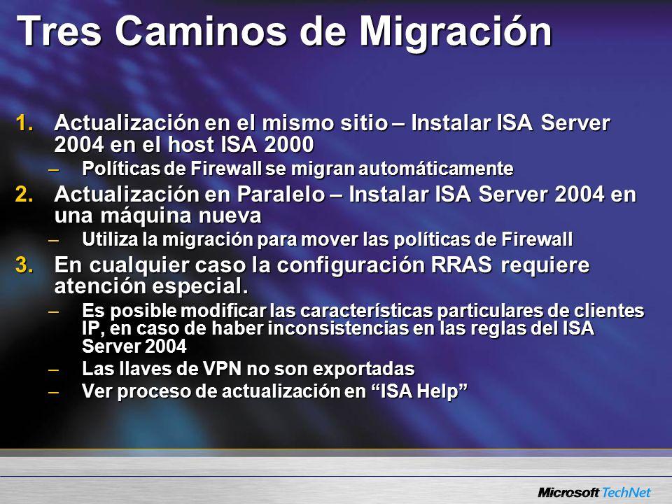 Tres Caminos de Migración 1.Actualización en el mismo sitio – Instalar ISA Server 2004 en el host ISA 2000 –Políticas de Firewall se migran automáticamente 2.Actualización en Paralelo – Instalar ISA Server 2004 en una máquina nueva –Utiliza la migración para mover las políticas de Firewall 3.En cualquier caso la configuración RRAS requiere atención especial.