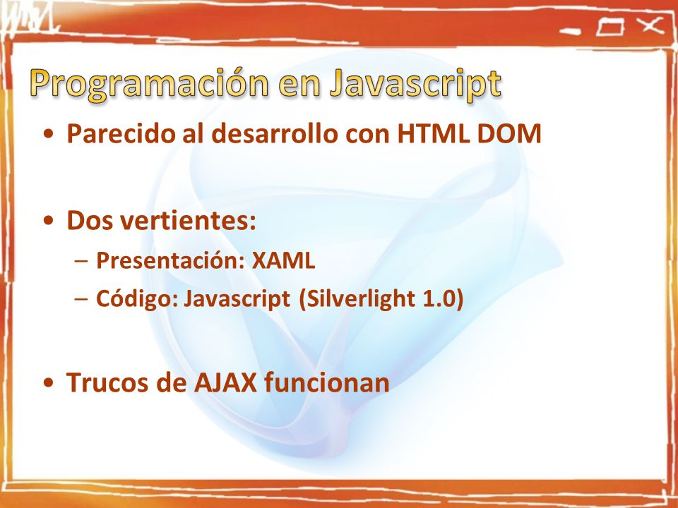 Parecido al desarrollo con HTML DOM Dos vertientes: –Presentación: XAML –Código: Javascript (Silverlight 1.0) Trucos de AJAX funcionan