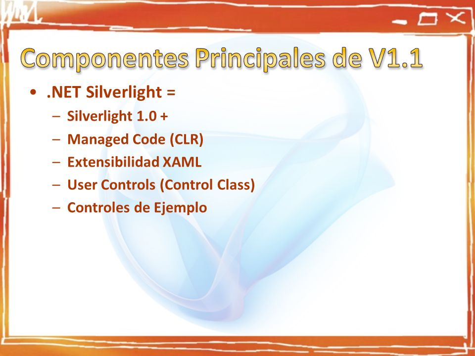 .NET Silverlight = –Silverlight –Managed Code (CLR) –Extensibilidad XAML –User Controls (Control Class) –Controles de Ejemplo