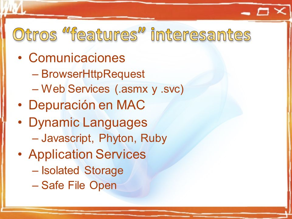 Comunicaciones –BrowserHttpRequest –Web Services (.asmx y.svc) Depuración en MAC Dynamic Languages –Javascript, Phyton, Ruby Application Services –Isolated Storage –Safe File Open