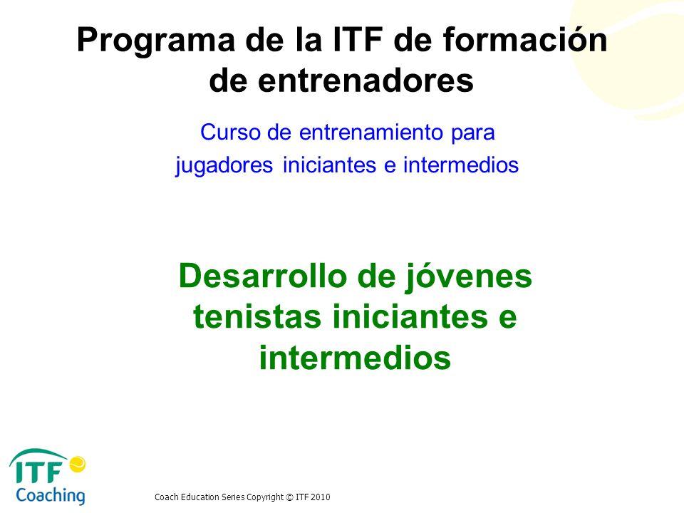 Coach Education Series Copyright © ITF 2010 Primera fase – jugador iniciante Enamorarse del juego Edad -3-4 hasta 8-9 años de edad Aprox.