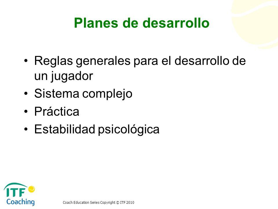 Coach Education Series Copyright © ITF 2010 Planes de desarrollo Reglas generales para el desarrollo de un jugador Sistema complejo Práctica Estabilid