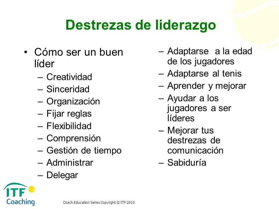 Coach Education Series Copyright © ITF 2010 Destrezas de liderazgo Cómo ser un buen líder –Creatividad –Sinceridad –Organización –Fijar reglas –Flexib