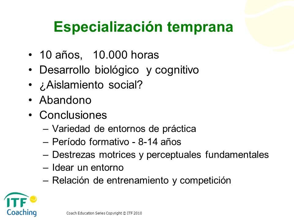 Coach Education Series Copyright © ITF 2010 Fases de desarrollo Períodos sensibles Fases de desarrollo general Hohm (1987) Bompa (2000) Grosser & Schonborn (2003)Lubbers & Gould (2003) Balyi & Hamilton (2003)Wolfenden & Holt (2005)Tennis (2007) ITN Pre-Competitiva (6 – 10 años) Pre-pubertad – iniciación Versátil Básica (4 – 6/7 años) Introducción / fundamentos- etapa I (6-8 años) Fundamentos (6-9 años) Muestra (3 – 8 años) Explorar (4 – 7 años) 10.3 10.2 10.1 10 9 General (11-14 años) Pubertad – formación atlética Básica (6/7 – 9/10) Introducción / fundamentos- etapa II (9-12 años) Aprender a entrenar (8-12 años) Especializa-ción (8-13 años) Desarrollo (7 – 10 años) 987987 Específica (15-18 años) Post-pubertad – especialización Desarrollo – I (9/10 – 11/13) Refinamiento y transición- etapa I (10-15 años) Entrenamiento para entrenar (11-16 años) Inversión (13-15 años) Estímulo (10 – 12 años) 765765 Alto rendimiento (18+) Maduración - alto rendimiento Desarrollo – II (11/13 – 14/15) Refinamiento y transición- etapa II (15-20 años) Entrenar para competir (15-18 años) Mantenimiento (20+ años)Mejora (12 – 15 años) 5454 Conectar (14 – 16/18) Rendimiento nivel mundial- etapa I (15-22 años) Entrenar para ganar (17+ años) Devolución (30+ años) Cultivar (15 – 17 años) 432432 Competitivo clase superior (16-19) Rendimiento nivel mundial- etapa II (23-30 años) Retiro/ Retención/ Activo de por vida Rendimiento (17+ años) 2121