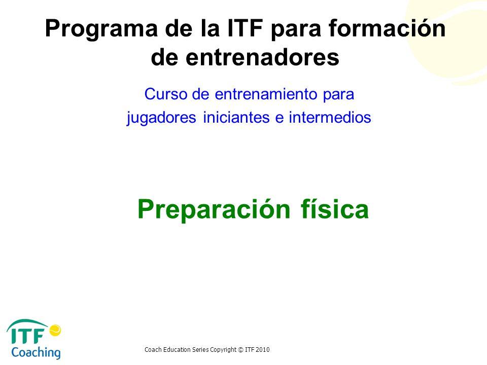 Coach Education Series Copyright © ITF 2010 Preparación física Curso de entrenamiento para jugadores iniciantes e intermedios Programa de la ITF para