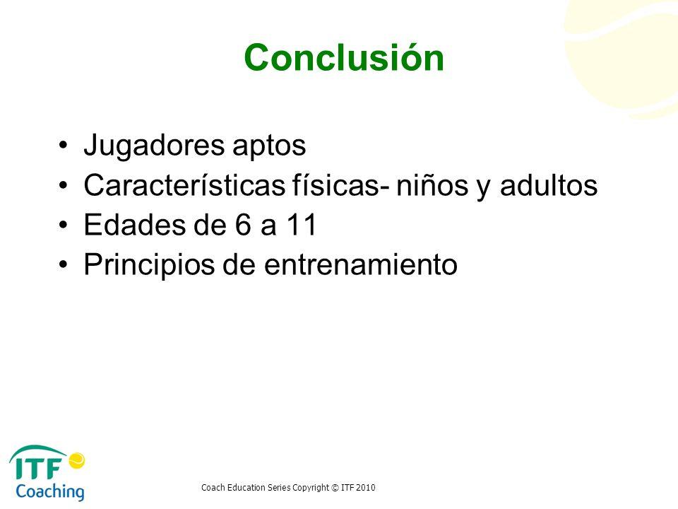Coach Education Series Copyright © ITF 2010 Conclusión Jugadores aptos Características físicas- niños y adultos Edades de 6 a 11 Principios de entrena