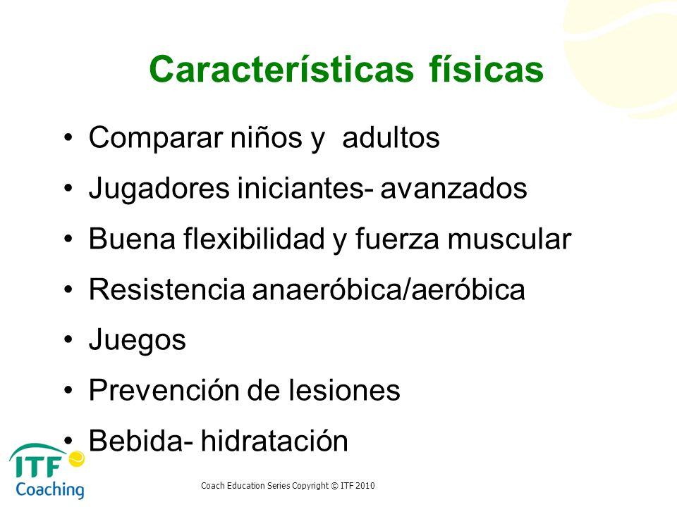 Coach Education Series Copyright © ITF 2010 Características físicas Comparar niños y adultos Jugadores iniciantes- avanzados Buena flexibilidad y fuer
