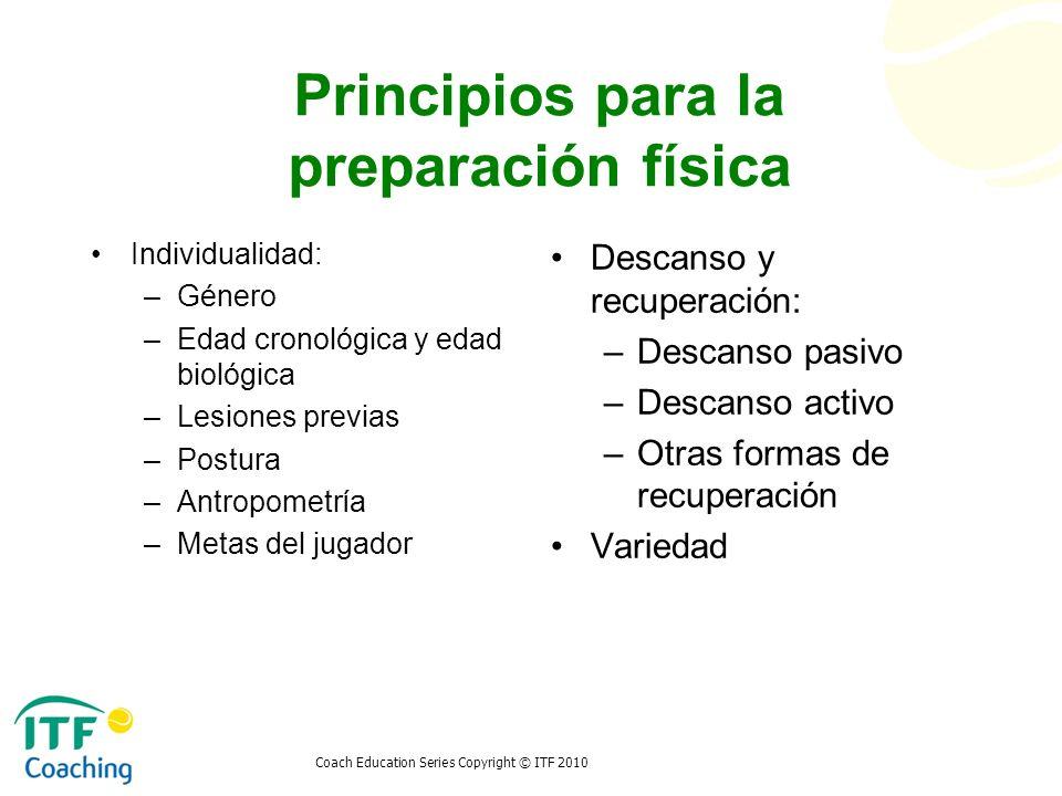 Coach Education Series Copyright © ITF 2010 Principios para la preparación física Individualidad: –Género –Edad cronológica y edad biológica –Lesiones