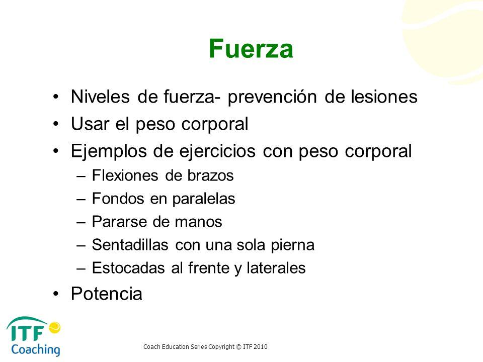 Coach Education Series Copyright © ITF 2010 Fuerza Niveles de fuerza- prevención de lesiones Usar el peso corporal Ejemplos de ejercicios con peso cor