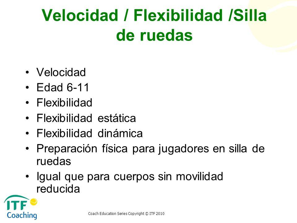 Coach Education Series Copyright © ITF 2010 Velocidad / Flexibilidad /Silla de ruedas Velocidad Edad 6-11 Flexibilidad Flexibilidad estática Flexibili