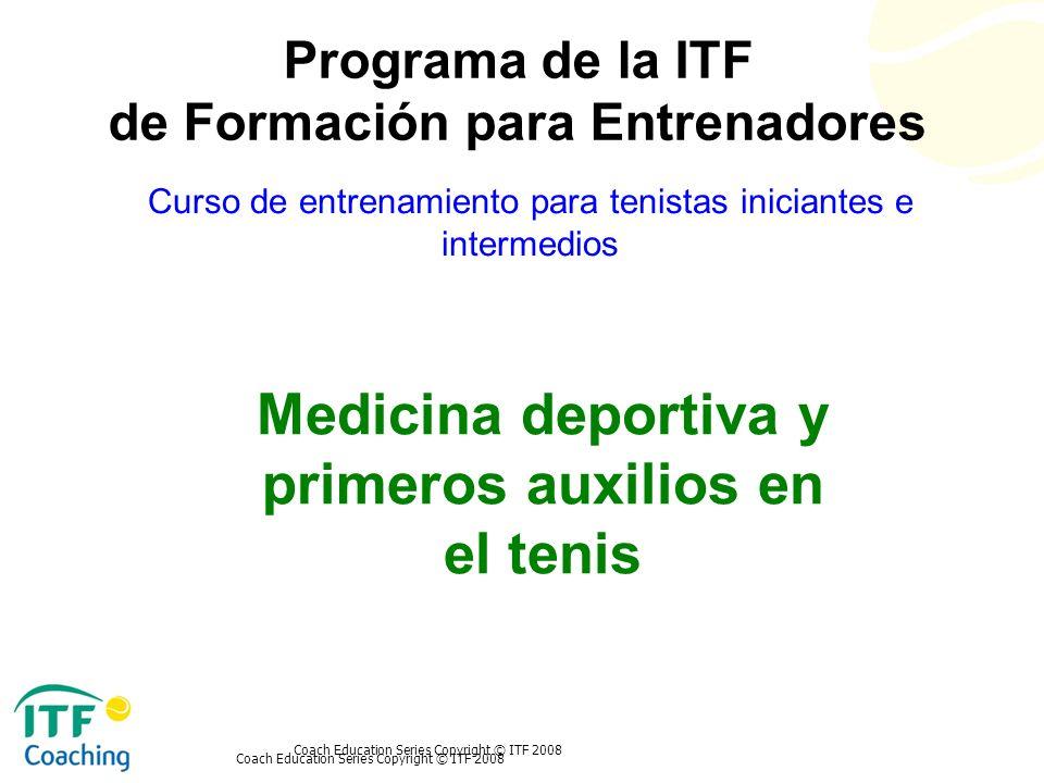 Coach Education Series Copyright © ITF 2008 Medicina deportiva y primeros auxilios en el tenis Curso de entrenamiento para tenistas iniciantes e inter