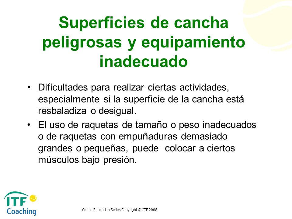 Coach Education Series Copyright © ITF 2008 Superficies de cancha peligrosas y equipamiento inadecuado Dificultades para realizar ciertas actividades,
