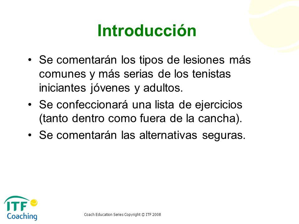 Coach Education Series Copyright © ITF 2008 Introducción Se comentarán los tipos de lesiones más comunes y más serias de los tenistas iniciantes jóven