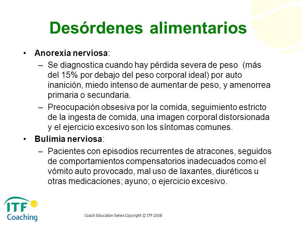 Coach Education Series Copyright © ITF 2008 Desórdenes alimentarios Anorexia nerviosa: –Se diagnostica cuando hay pérdida severa de peso (más del 15%