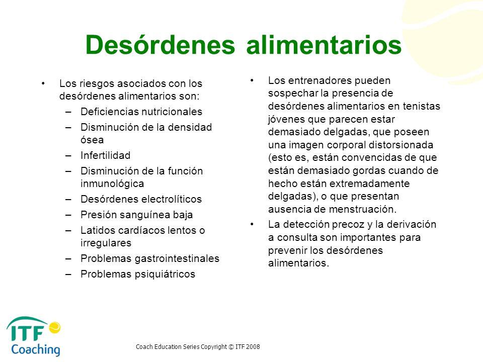 Coach Education Series Copyright © ITF 2008 Desórdenes alimentarios Los riesgos asociados con los desórdenes alimentarios son: –Deficiencias nutricion