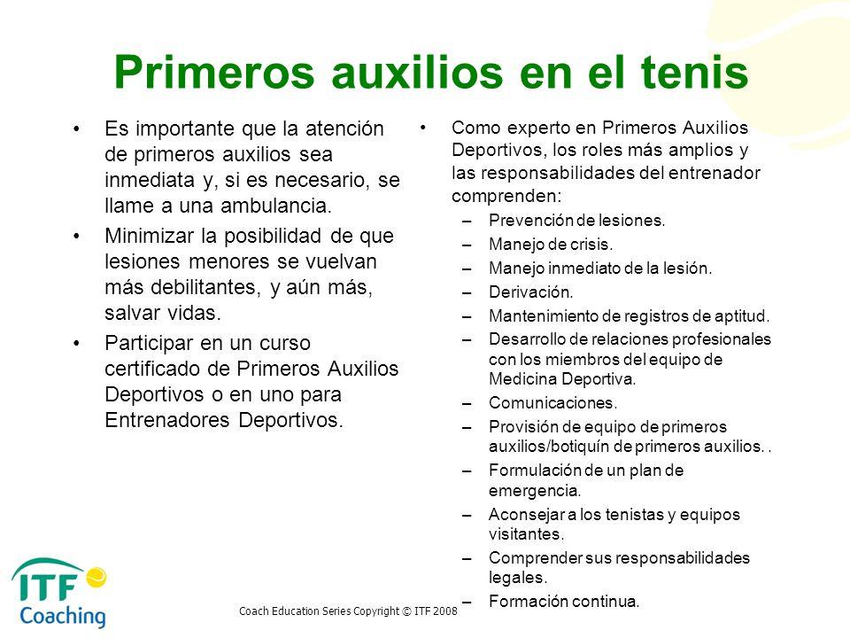Coach Education Series Copyright © ITF 2008 Primeros auxilios en el tenis Es importante que la atención de primeros auxilios sea inmediata y, si es ne