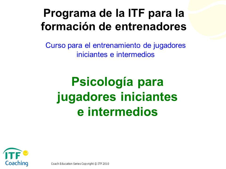 Coach Education Series Copyright © ITF 2010 Psicología para jugadores iniciantes e intermedios Curso para el entrenamiento de jugadores iniciantes e i