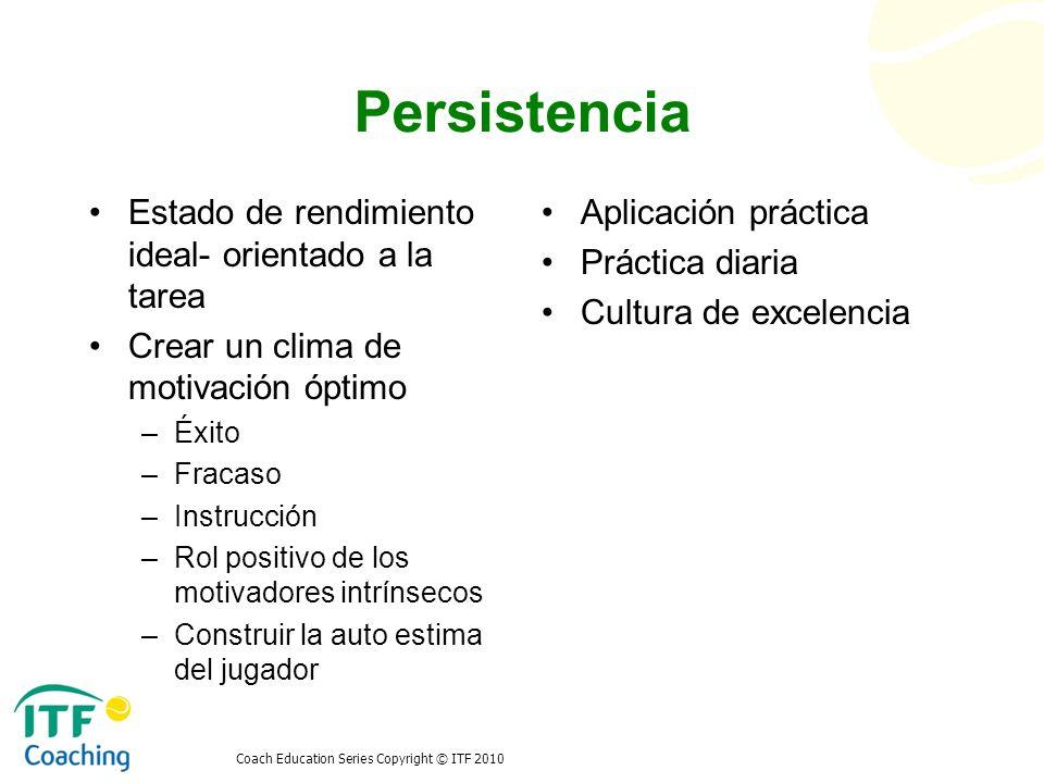 Coach Education Series Copyright © ITF 2010 Persistencia Estado de rendimiento ideal- orientado a la tarea Crear un clima de motivación óptimo –Éxito