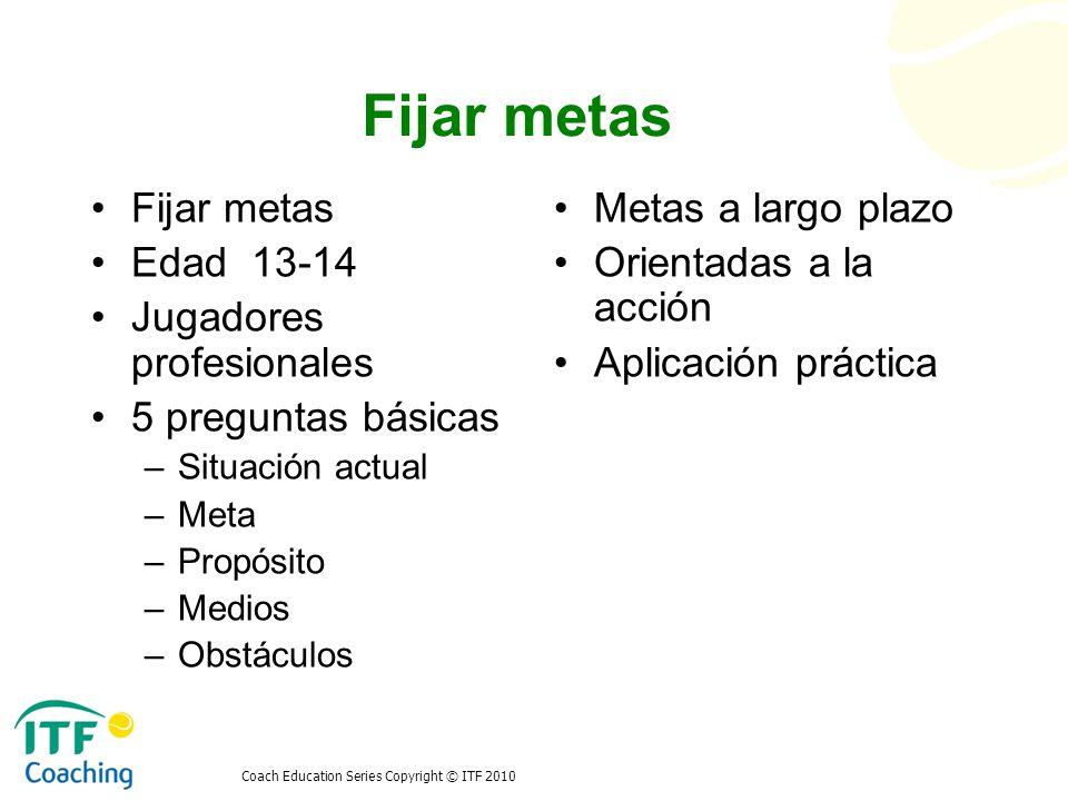Coach Education Series Copyright © ITF 2010 Fijar metas Edad 13-14 Jugadores profesionales 5 preguntas básicas –Situación actual –Meta –Propósito –Med