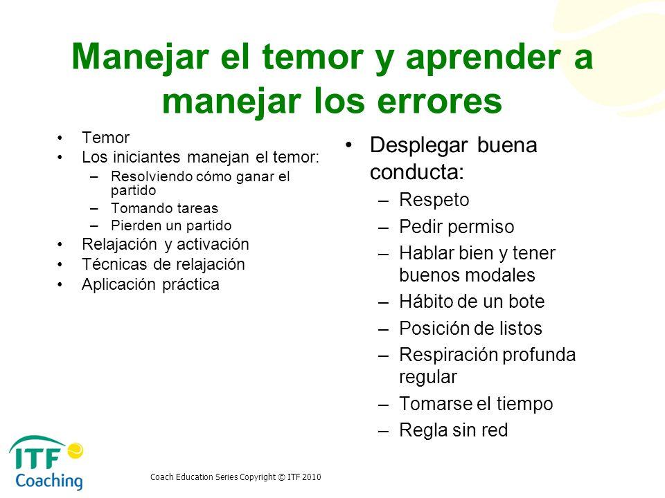 Coach Education Series Copyright © ITF 2010 Manejar el temor y aprender a manejar los errores Temor Los iniciantes manejan el temor: –Resolviendo cómo