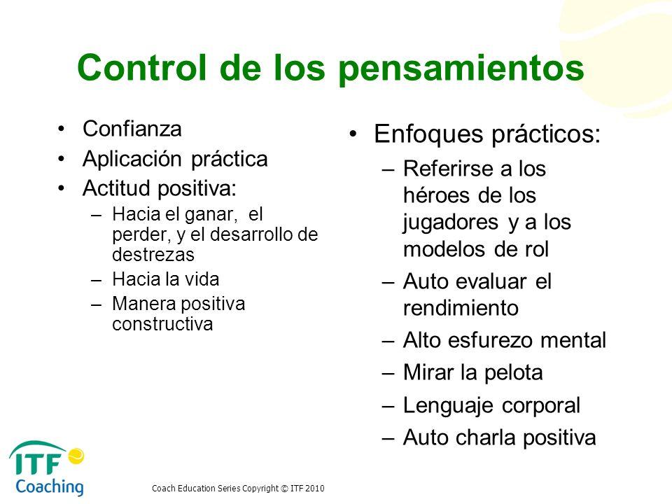 Coach Education Series Copyright © ITF 2010 Control de los pensamientos Confianza Aplicación práctica Actitud positiva: –Hacia el ganar, el perder, y