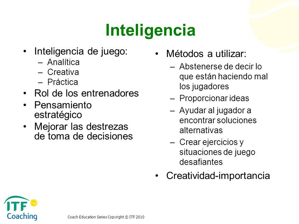 Coach Education Series Copyright © ITF 2010 Inteligencia Métodos a utilizar: –Abstenerse de decir lo que están haciendo mal los jugadores –Proporciona