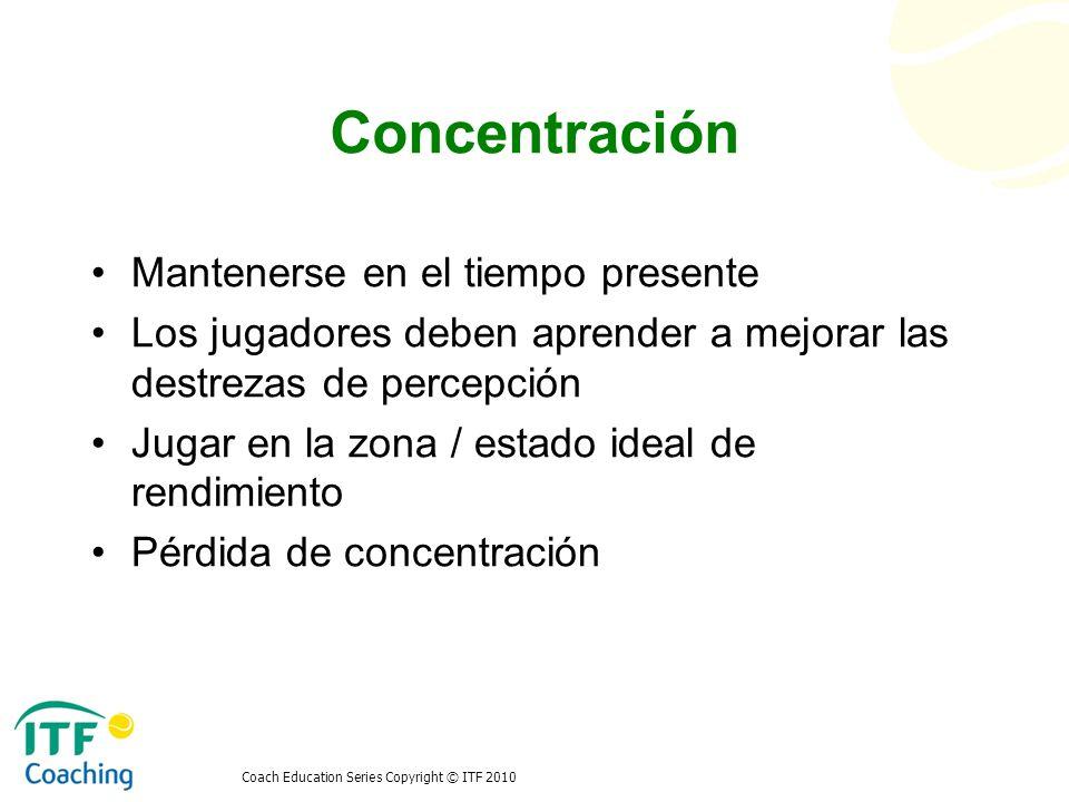 Coach Education Series Copyright © ITF 2010 Concentración Mantenerse en el tiempo presente Los jugadores deben aprender a mejorar las destrezas de per