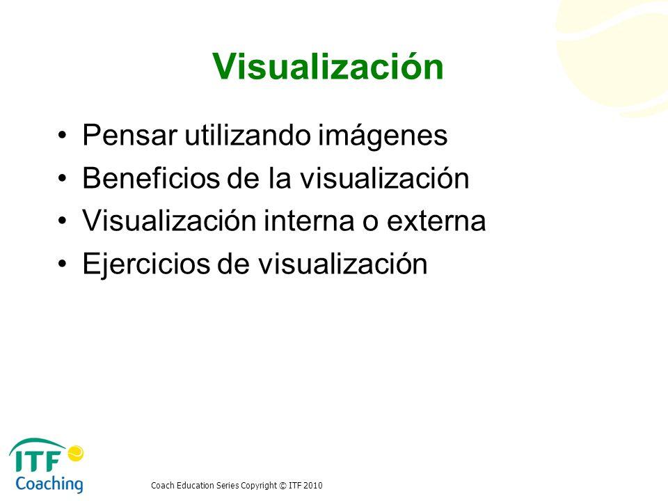 Coach Education Series Copyright © ITF 2010 Visualización Pensar utilizando imágenes Beneficios de la visualización Visualización interna o externa Ej