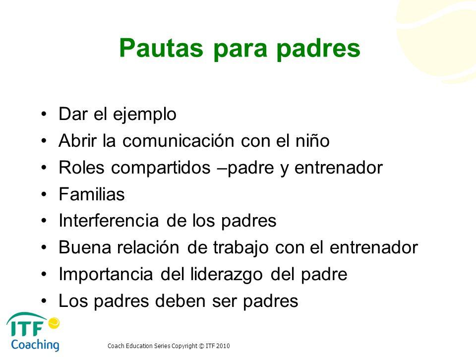 Pautas para padres Dar el ejemplo Abrir la comunicación con el niño Roles compartidos –padre y entrenador Familias Interferencia de los padres Buena r