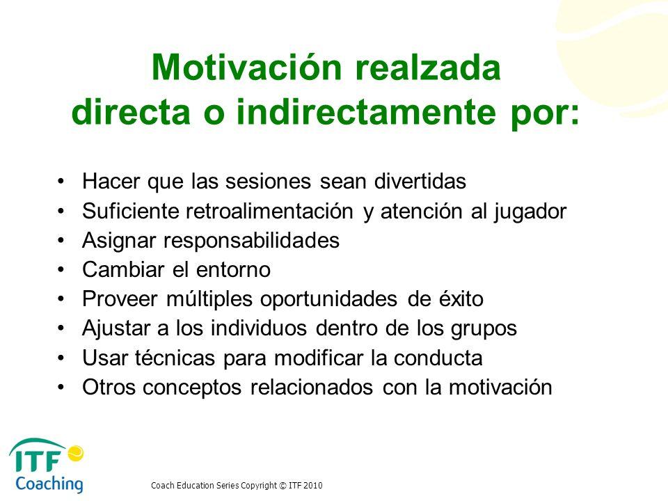 Coach Education Series Copyright © ITF 2010 Motivación realzada directa o indirectamente por: Hacer que las sesiones sean divertidas Suficiente retroa