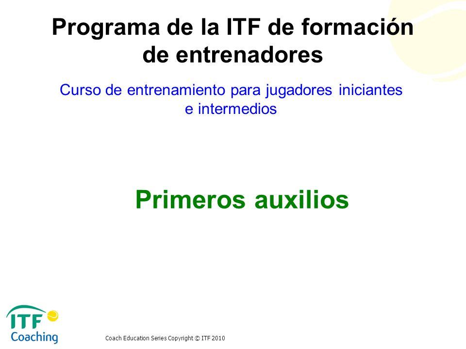 Coach Education Series Copyright © ITF 2010 Primeros auxilios Curso de entrenamiento para jugadores iniciantes e intermedios Programa de la ITF de for