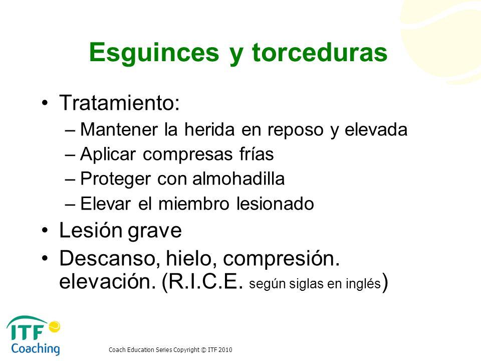 Coach Education Series Copyright © ITF 2010 Esguinces y torceduras Tratamiento: –Mantener la herida en reposo y elevada –Aplicar compresas frías –Prot