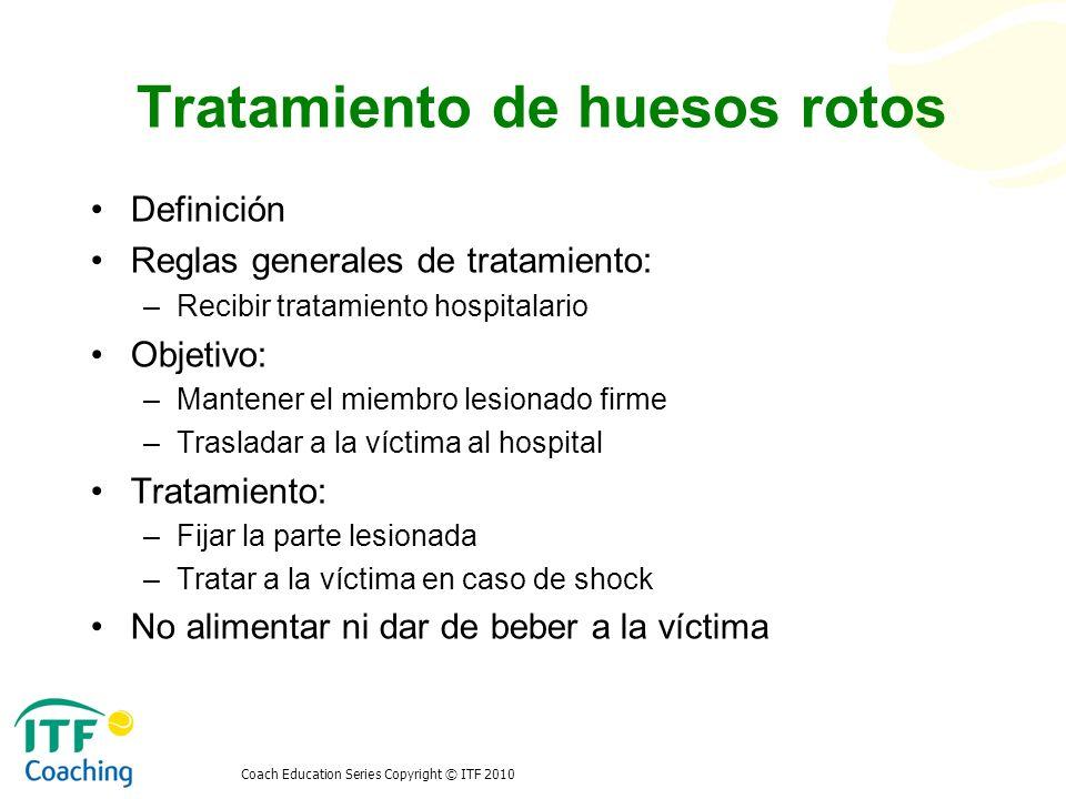 Coach Education Series Copyright © ITF 2010 Tratamiento de huesos rotos Definición Reglas generales de tratamiento: –Recibir tratamiento hospitalario