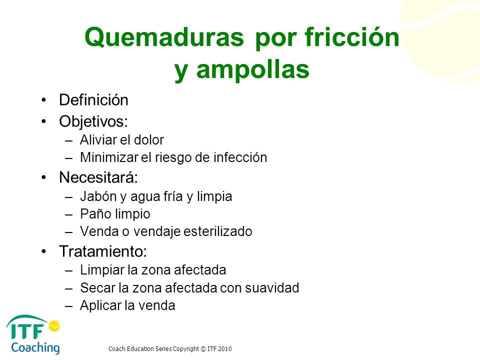 Coach Education Series Copyright © ITF 2010 Quemaduras por fricción y ampollas Definición Objetivos: –Aliviar el dolor –Minimizar el riesgo de infecci