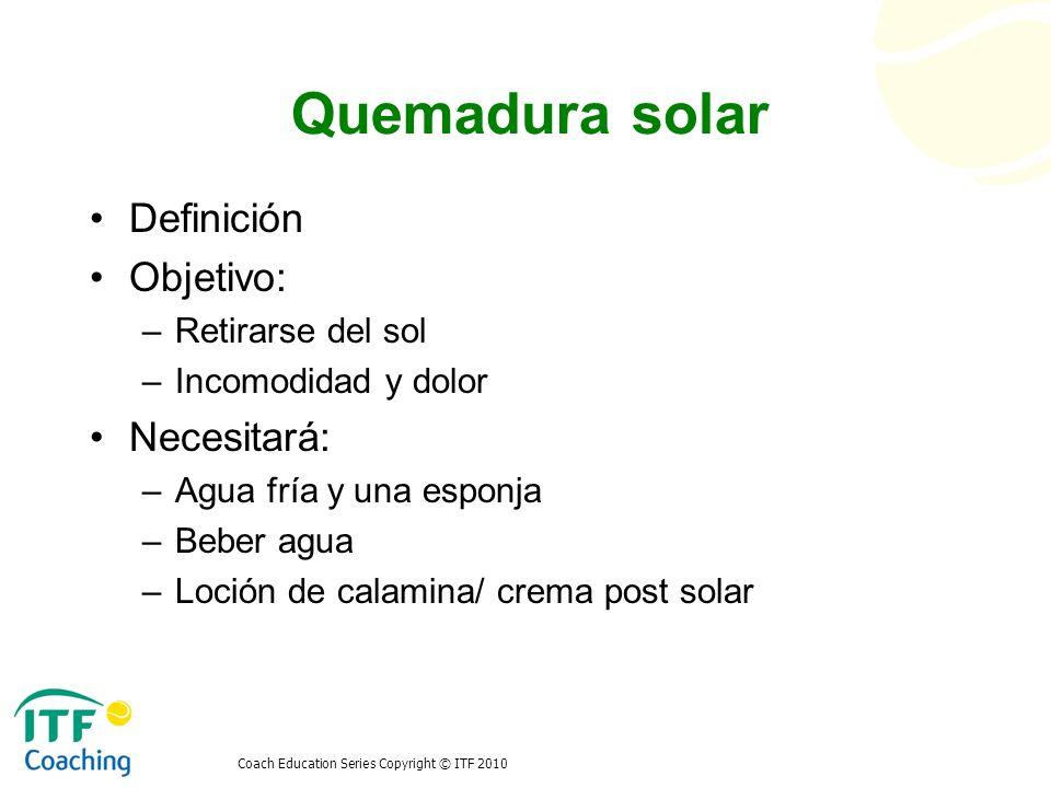 Coach Education Series Copyright © ITF 2010 Quemadura solar Definición Objetivo: –Retirarse del sol –Incomodidad y dolor Necesitará: –Agua fría y una