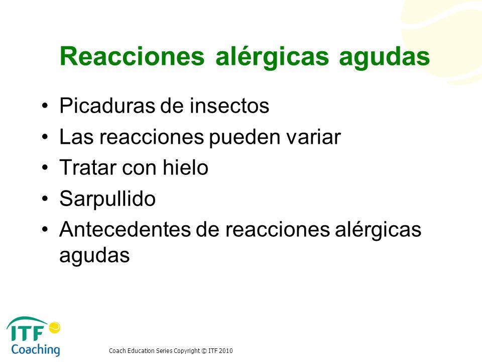 Coach Education Series Copyright © ITF 2010 Reacciones alérgicas agudas Picaduras de insectos Las reacciones pueden variar Tratar con hielo Sarpullido