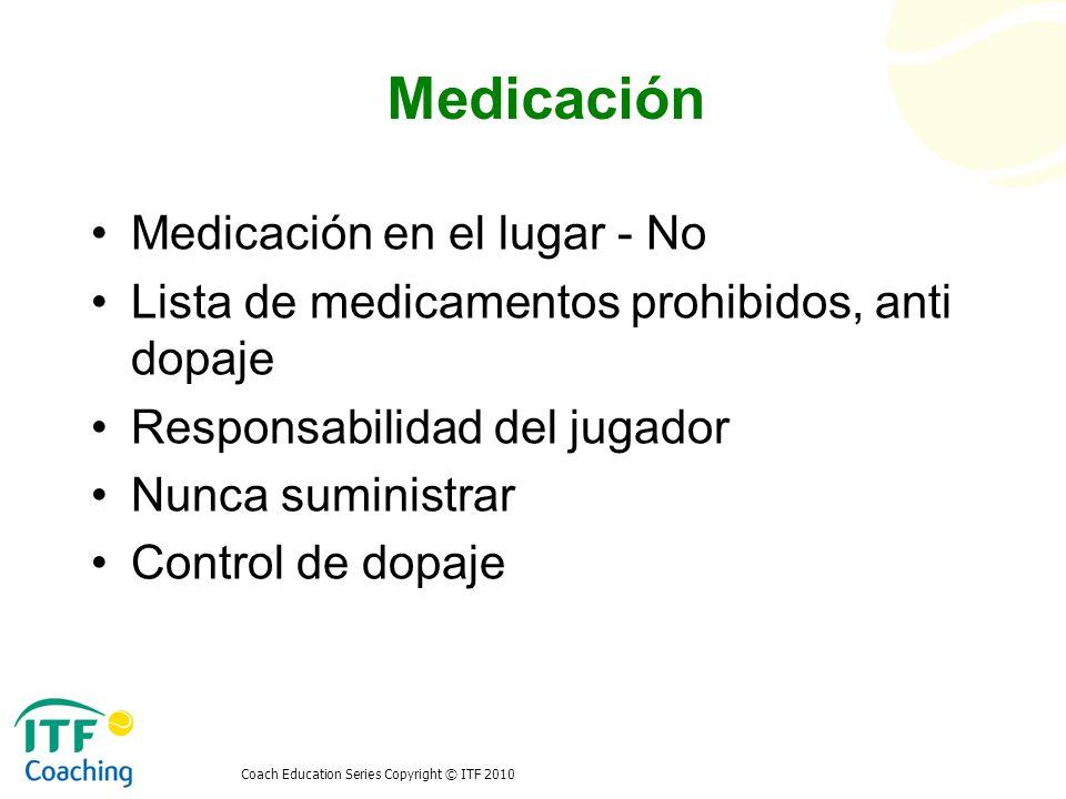Coach Education Series Copyright © ITF 2010 Medicación Medicación en el lugar - No Lista de medicamentos prohibidos, anti dopaje Responsabilidad del j