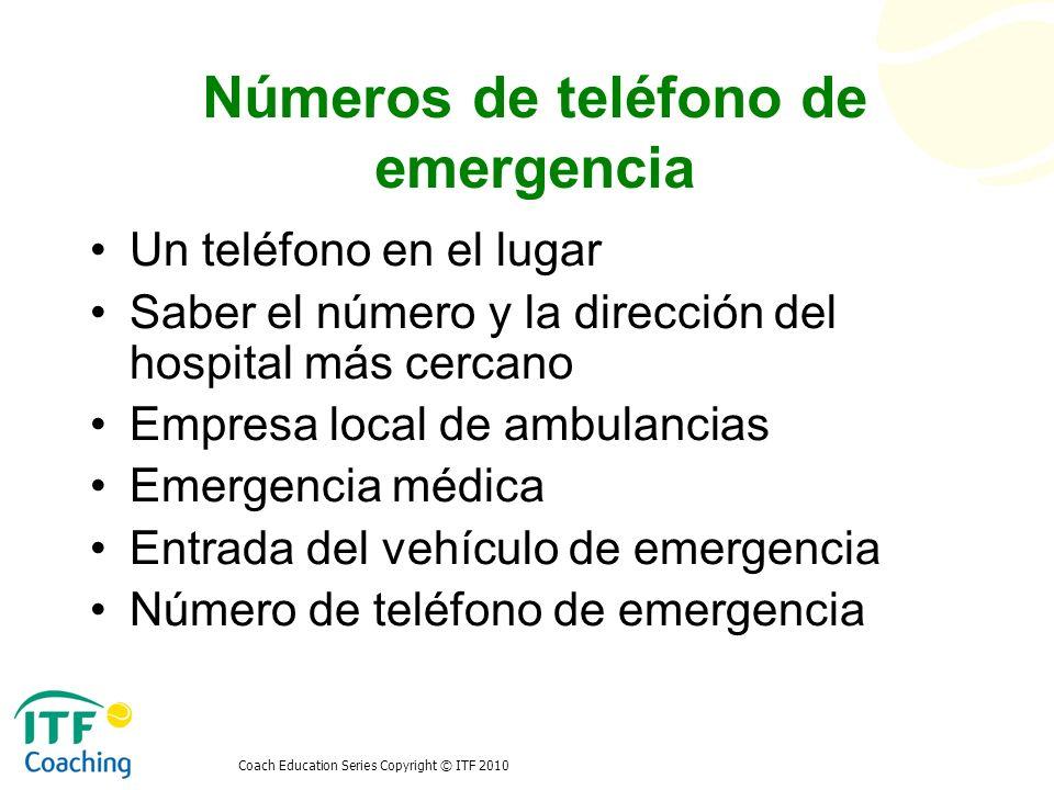 Coach Education Series Copyright © ITF 2010 Números de teléfono de emergencia Un teléfono en el lugar Saber el número y la dirección del hospital más
