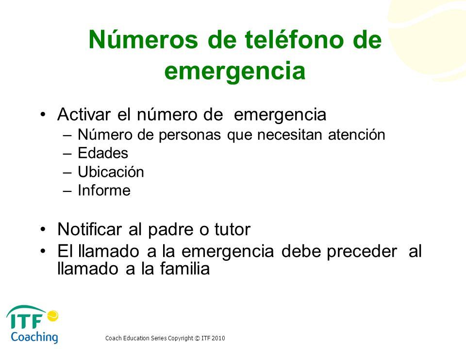 Coach Education Series Copyright © ITF 2010 Números de teléfono de emergencia Activar el número de emergencia –Número de personas que necesitan atenci