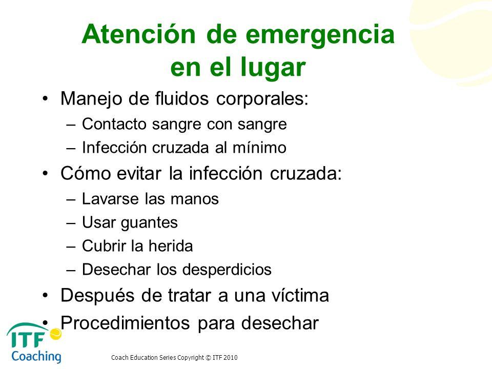 Coach Education Series Copyright © ITF 2010 Atención de emergencia en el lugar Manejo de fluidos corporales: –Contacto sangre con sangre –Infección cr