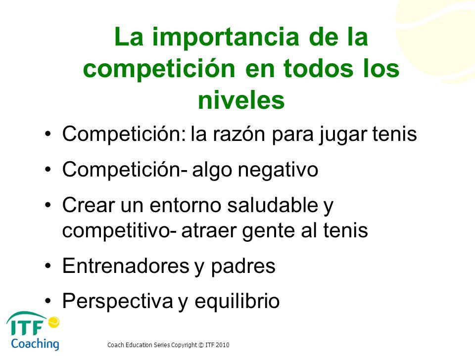 Coach Education Series Copyright © ITF 2010 La importancia de la competición en todos los niveles La competición es parte de la vida El acto de competir o esforzarse Comparar tus habilidades con las de otros Competir contigo mismo En base al mejor esfuerzo Aprender de la competición Un ganador y treinta y un perdedores Toda una vida