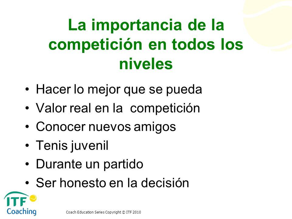 Coach Education Series Copyright © ITF 2010 La importancia de la competición en todos los niveles Hacer lo mejor que se pueda Valor real en la competi